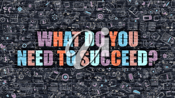 What Do You Need to Succeed - Multicolor Concept on Dark Brick Wall Background with Doodle Icons Around. Illustration with Elements of Doodle Style. What Do You Need to Succeed on Dark Wall.