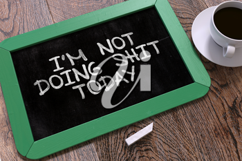 Im Not Doing Shit Today Concept Hand Drawn on Green Chalkboard on Wooden Table. Business Background. Top View.